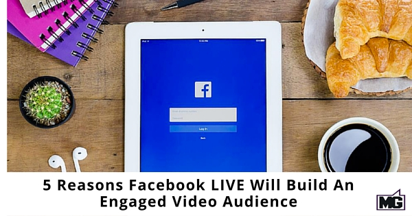 5 Reasons Facebook LIVE Will Build An Engaged Video Audience
